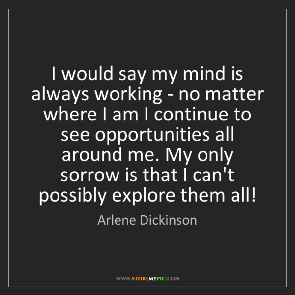 Arlene Dickinson: I would say my mind is always working - no matter where...