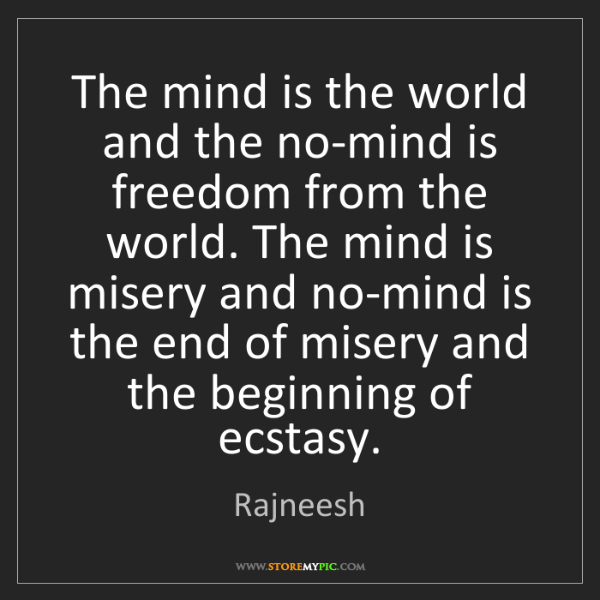 Rajneesh: The mind is the world and the no-mind is freedom from...