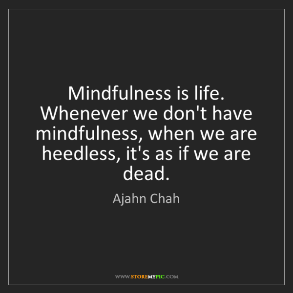 Ajahn Chah: Mindfulness is life. Whenever we don't have mindfulness,...