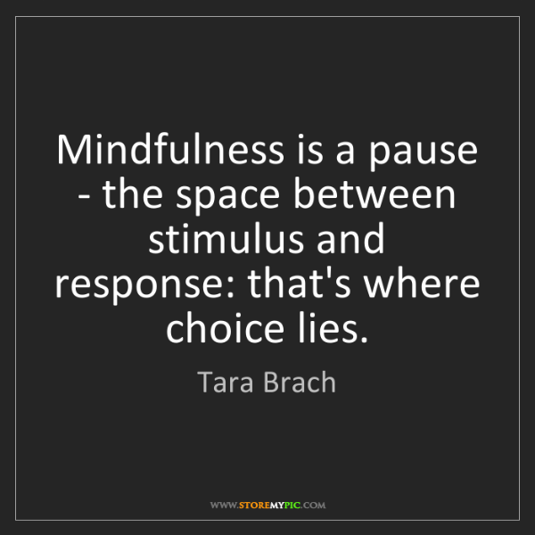 Tara Brach: Mindfulness is a pause - the space between stimulus and...