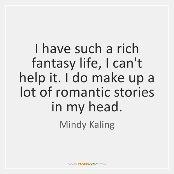 I have such a rich fantasy life, I can't help it. I ...