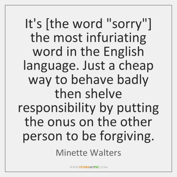 """It's [the word """"sorry""""] the most infuriating word in the English language. ..."""