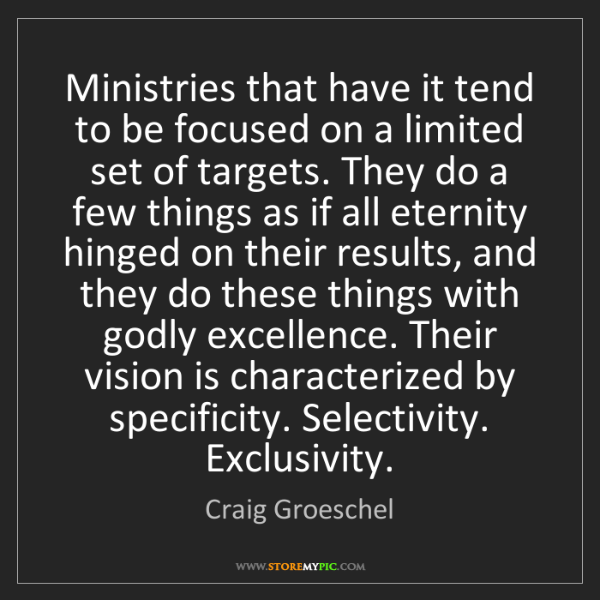 Craig Groeschel: Ministries that have it tend to be focused on a limited...