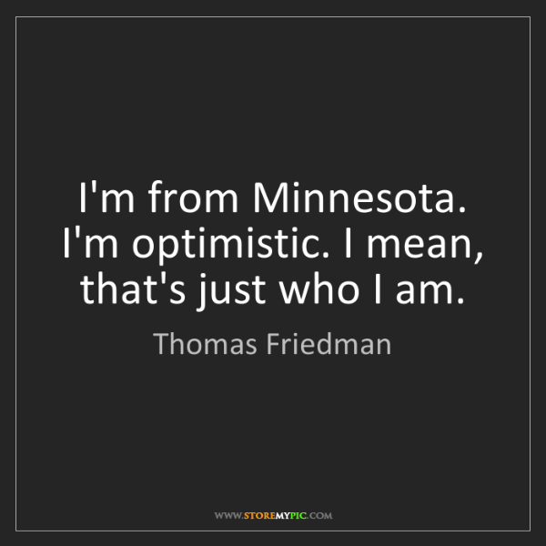 Thomas Friedman: I'm from Minnesota. I'm optimistic. I mean, that's just...