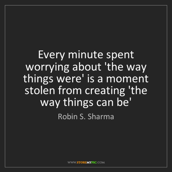 Robin S. Sharma: Every minute spent worrying about 'the way things were'...