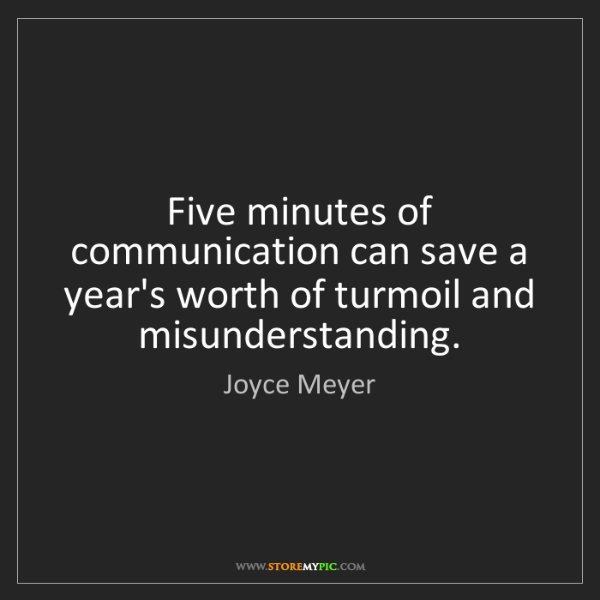 Joyce Meyer: Five minutes of communication can save a year's worth...