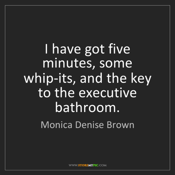 Monica Denise Brown: I have got five minutes, some whip-its, and the key to...