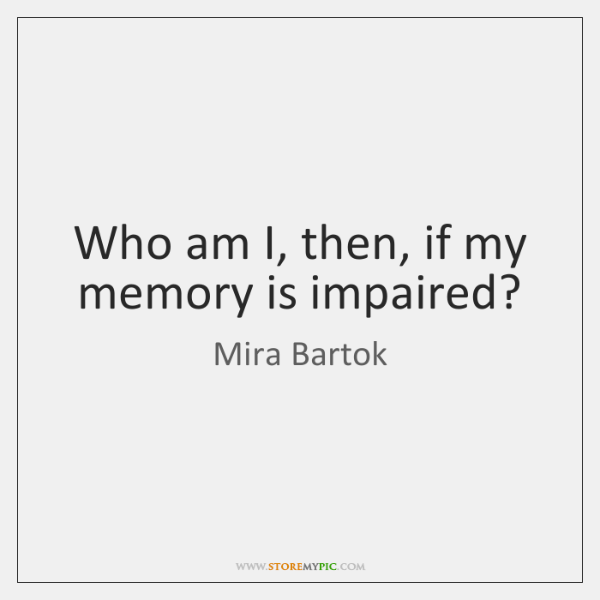 Who am I, then, if my memory is impaired?