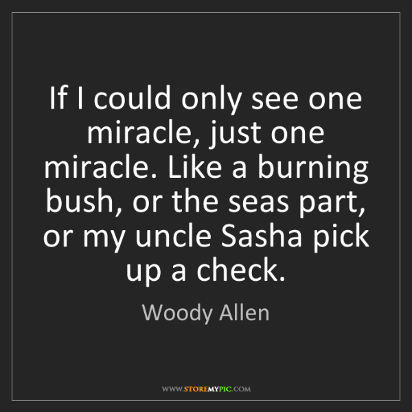 Woody Allen: If I could only see one miracle, just one miracle. Like...