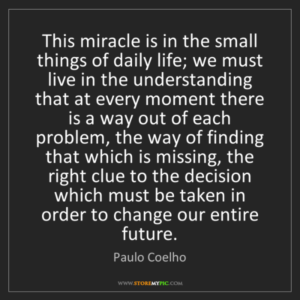 Paulo Coelho: This miracle is in the small things of daily life; we...