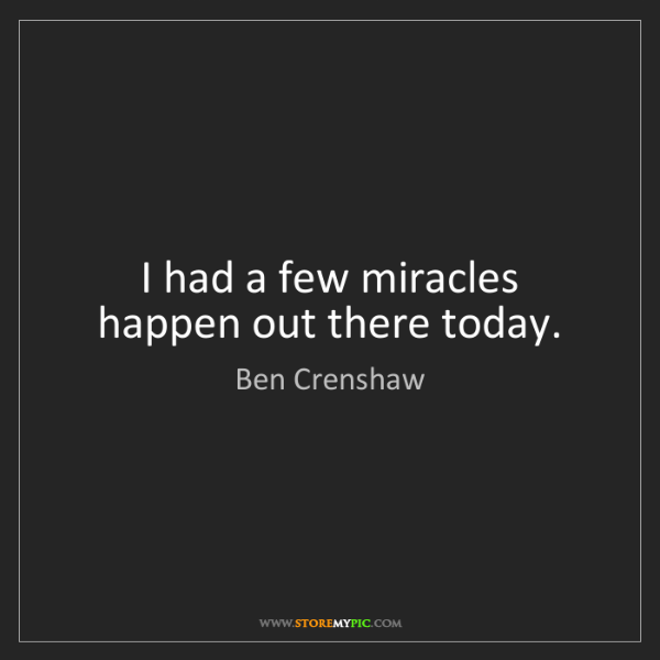 Ben Crenshaw: I had a few miracles happen out there today.