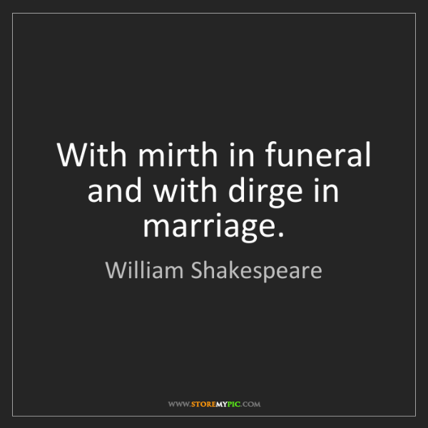 William Shakespeare: With mirth in funeral and with dirge in marriage.