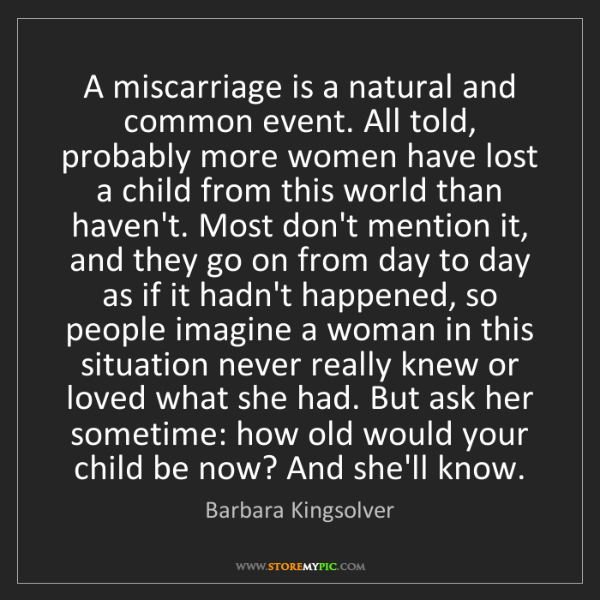 Barbara Kingsolver: A miscarriage is a natural and common event. All told,...