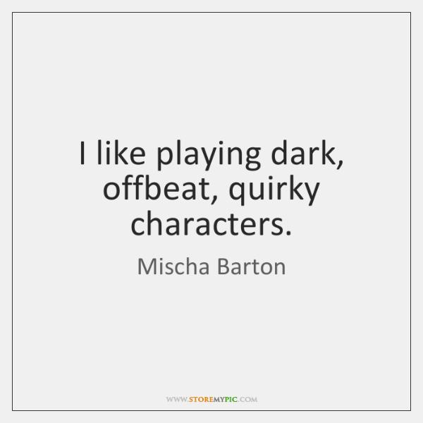 I like playing dark, offbeat, quirky characters.