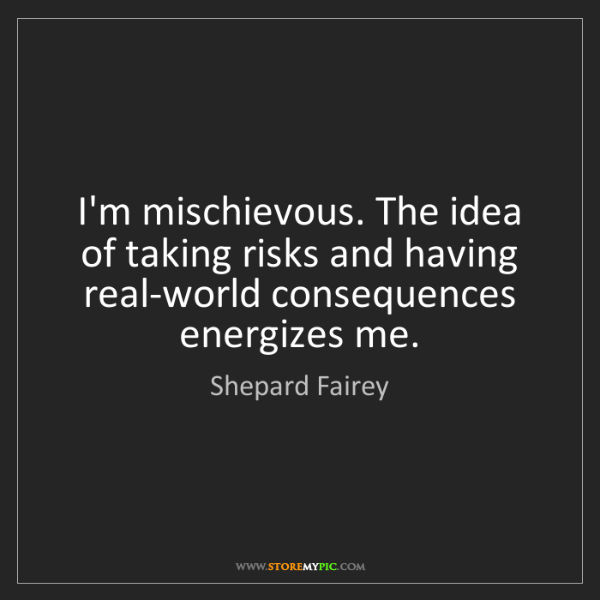 Shepard Fairey: I'm mischievous. The idea of taking risks and having...