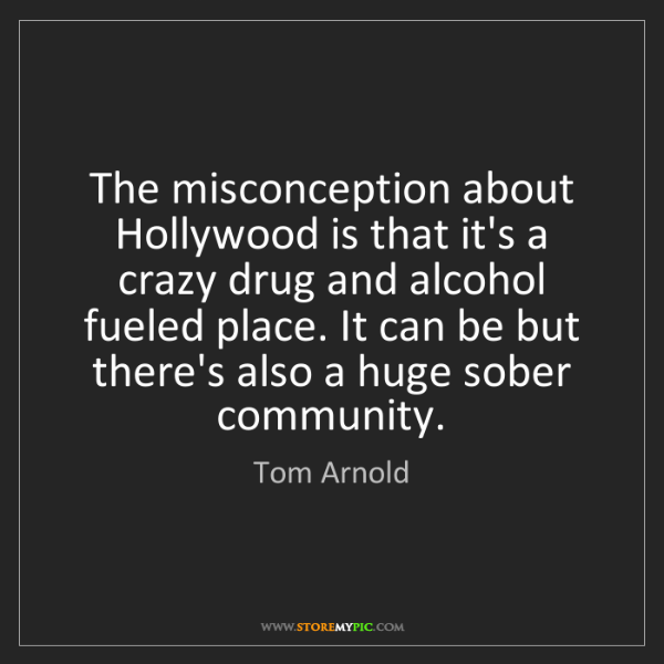 Tom Arnold: The misconception about Hollywood is that it's a crazy...