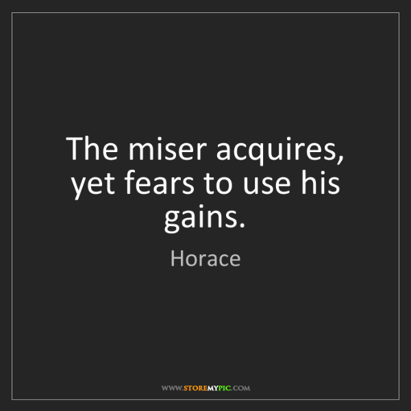 Horace: The miser acquires, yet fears to use his gains.