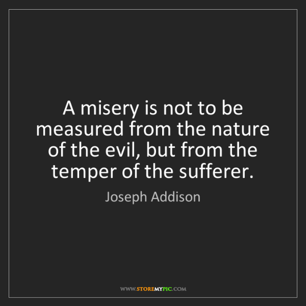 Joseph Addison: A misery is not to be measured from the nature of the...