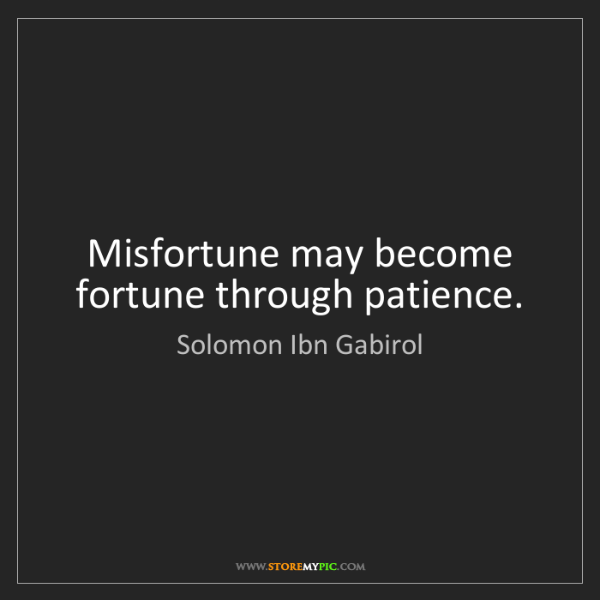 Solomon Ibn Gabirol: Misfortune may become fortune through patience.