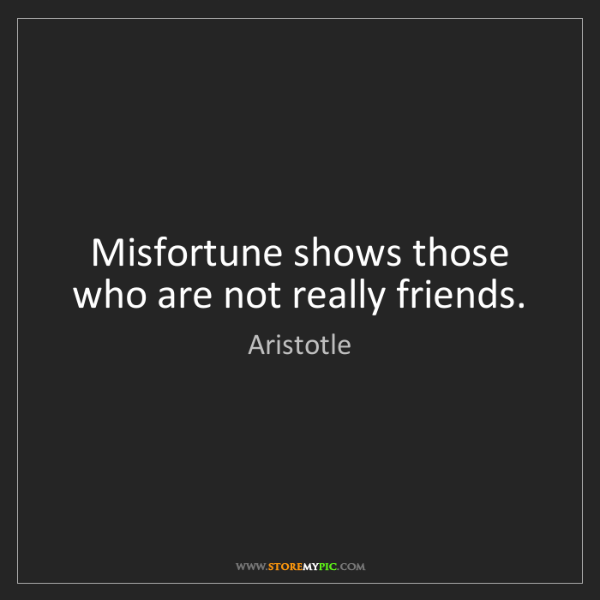 Aristotle: Misfortune shows those who are not really friends.
