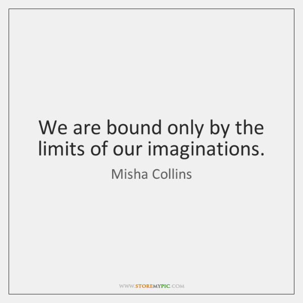 We are bound only by the limits of our imaginations.