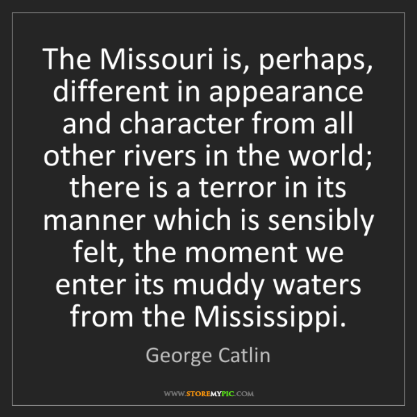 George Catlin: The Missouri is, perhaps, different in appearance and...