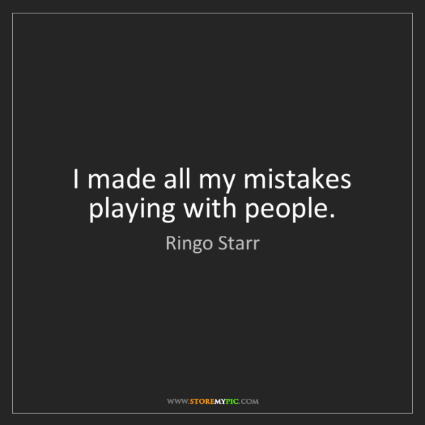 Ringo Starr: I made all my mistakes playing with people.