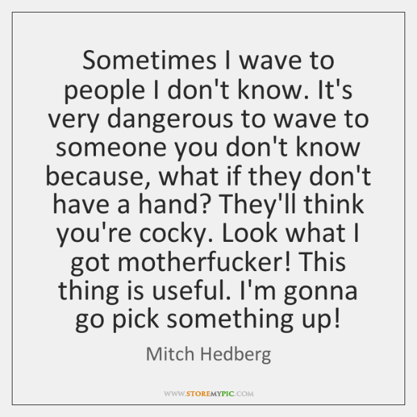 Sometimes I wave to people I don't know. It's very dangerous to ...