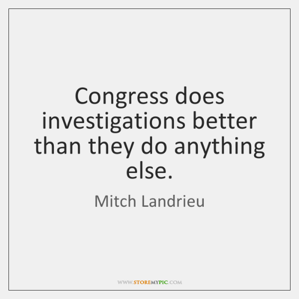 Congress does investigations better than they do anything else.