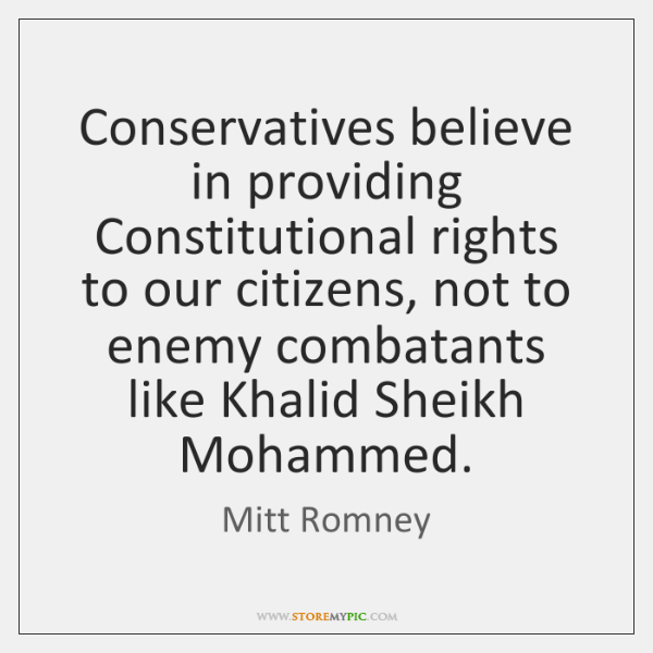 Conservatives believe in providing Constitutional rights to our citizens, not to enemy ...