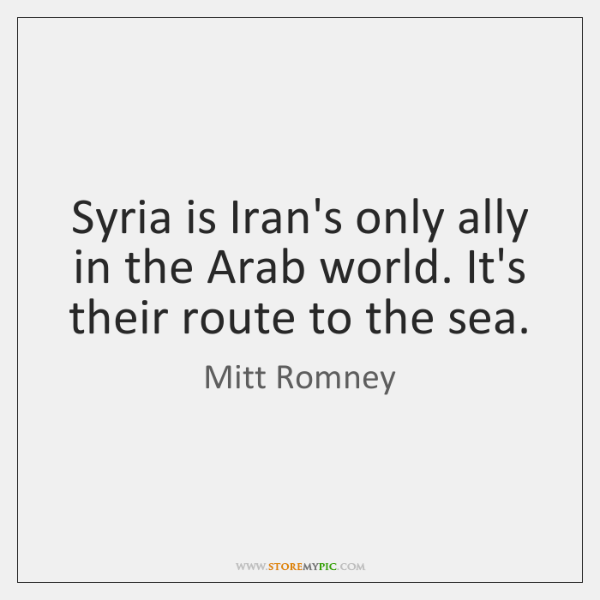 Syria is Iran's only ally in the Arab world. It's their route ...