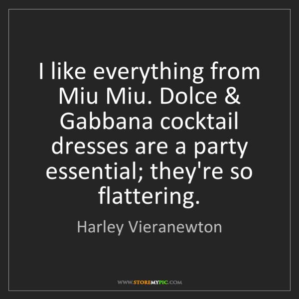 Harley Vieranewton: I like everything from Miu Miu. Dolce & Gabbana cocktail...