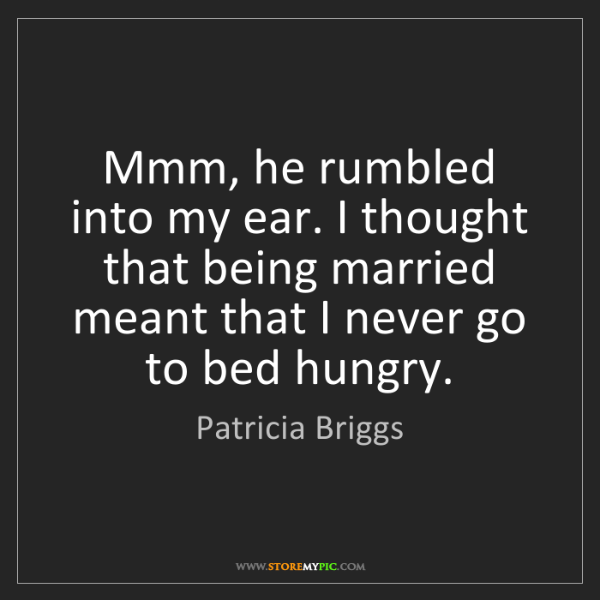Patricia Briggs: Mmm, he rumbled into my ear. I thought that being married...