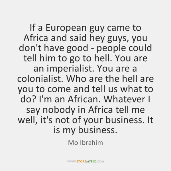 If a European guy came to Africa and said hey guys, you ...