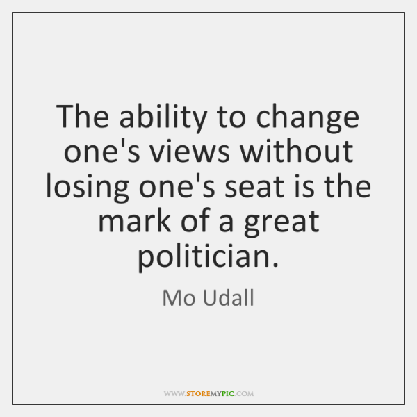 The ability to change one's views without losing one's seat is the ...