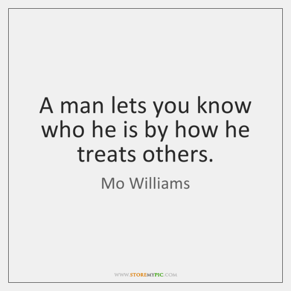 A man lets you know who he is by how he treats ...