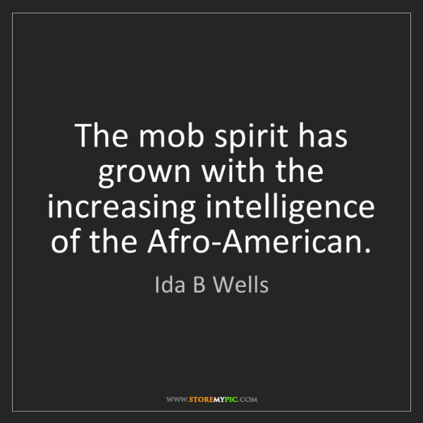 Ida B Wells: The mob spirit has grown with the increasing intelligence...