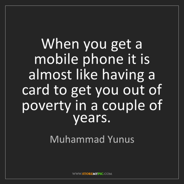 Muhammad Yunus: When you get a mobile phone it is almost like having...