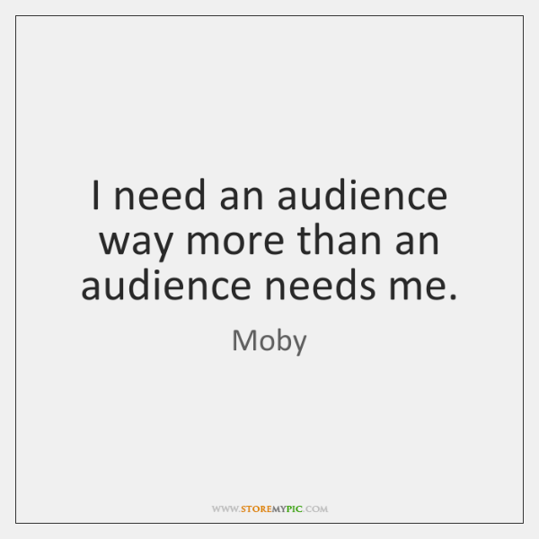 I need an audience way more than an audience needs me.