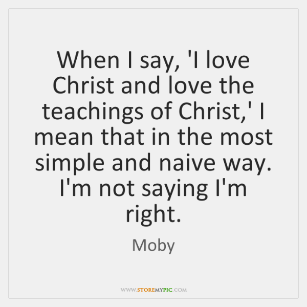 When I say, 'I love Christ and love the teachings of Christ,...