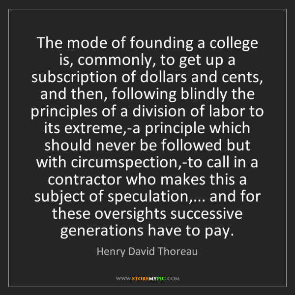 Henry David Thoreau: The mode of founding a college is, commonly, to get up...