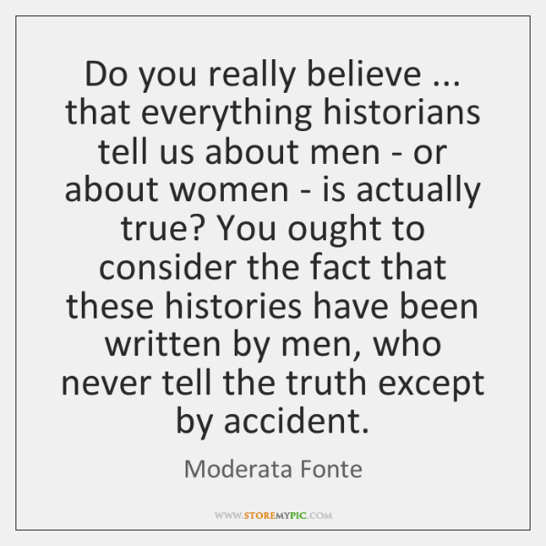Do you really believe ... that everything historians tell us about men - ...