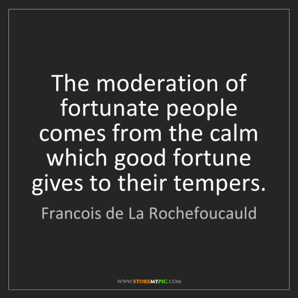 Francois de La Rochefoucauld: The moderation of fortunate people comes from the calm...