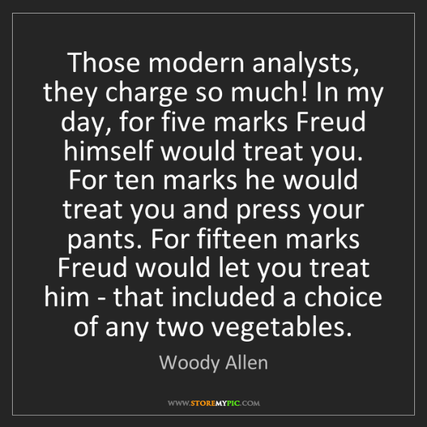 Woody Allen: Those modern analysts, they charge so much! In my day,...