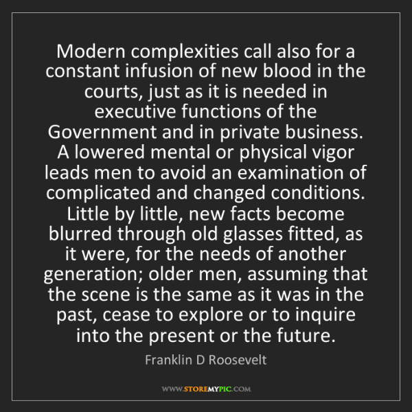 Franklin D Roosevelt: Modern complexities call also for a constant infusion...