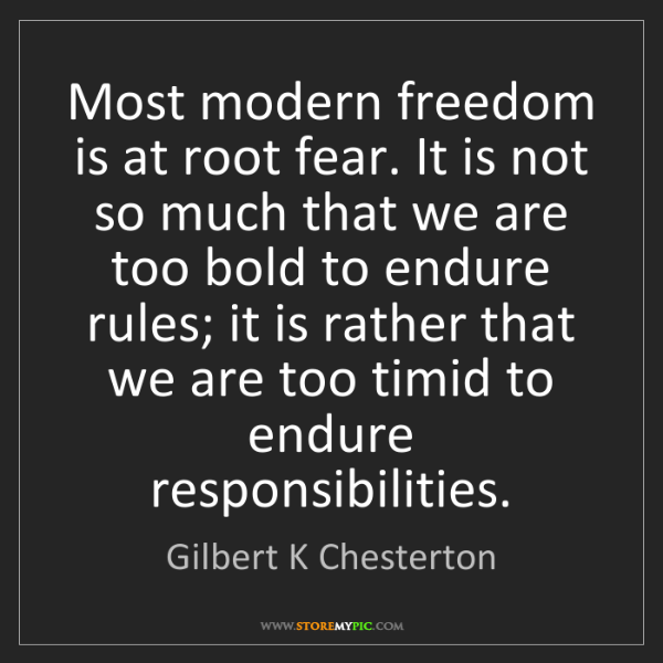 Gilbert K Chesterton: Most modern freedom is at root fear. It is not so much...
