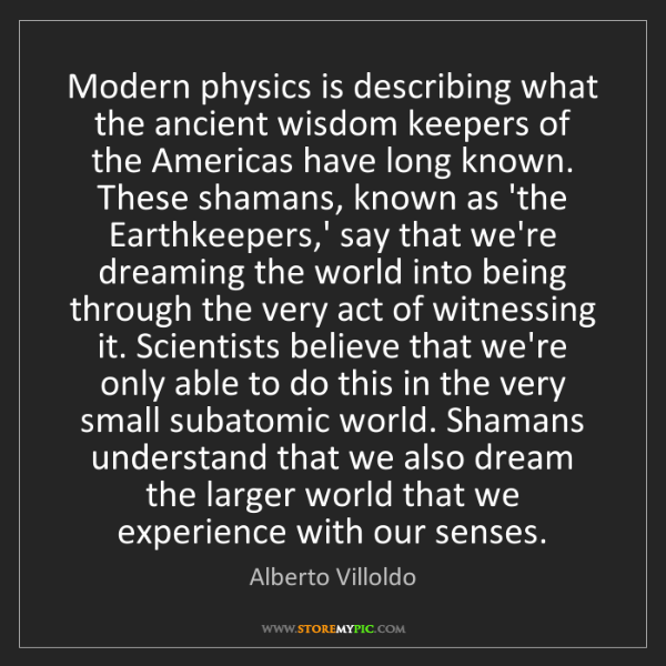 Alberto Villoldo: Modern physics is describing what the ancient wisdom...