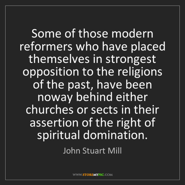John Stuart Mill: Some of those modern reformers who have placed themselves...