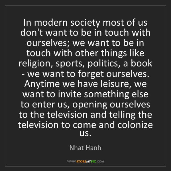 Nhat Hanh: In modern society most of us don't want to be in touch...