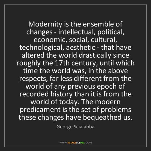 George Scialabba: Modernity is the ensemble of changes - intellectual,...
